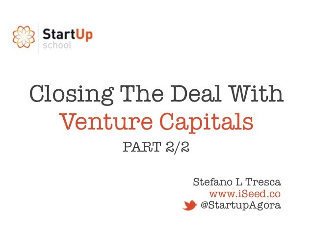 Closing The Deal With   Venture Capitals       PART 2/2                  Stefano L Tresca                     www.iSeed.co...