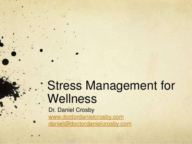 Stress Management for Wellness Dr. Daniel Crosby www.doctordanielcrosby.com daniel@doctordanielcrosby.com