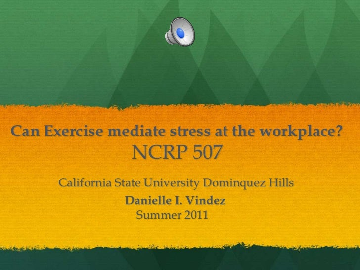 Can Exercise mediate stress at the workplace?NCRP 507California State University Dominquez HillsDanielle I. Vindez        ...