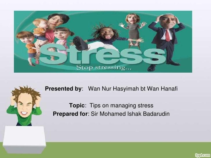 stressPresented by: Wan Nur Hasyimah bt Wan Hanafi       Topic: Tips on managing stress  Prepared for: Sir Mohamed Ishak B...