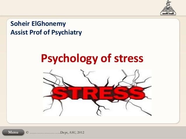 © ……………………..Dept, ASU, 2012Menu Soheir ElGhonemy Assist Prof of Psychiatry Psychology of stress