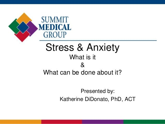 Stress & Anxiety What is it & What can be done about it? Presented by: Katherine DiDonato, PhD, ACT