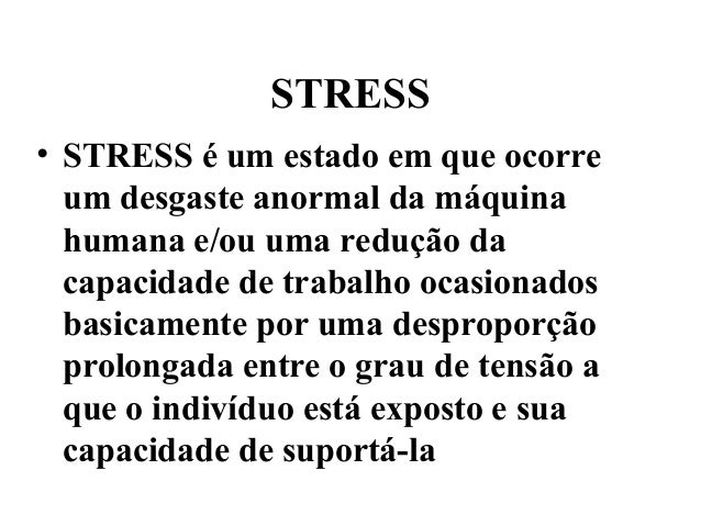 STRESS• STRESS é um estado em que ocorre  um desgaste anormal da máquina  humana e/ou uma redução da  capacidade de trabal...
