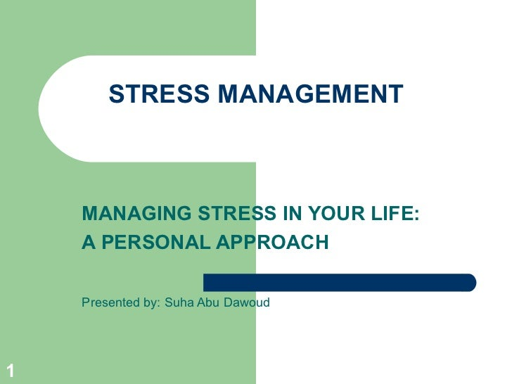 STRESS MANAGEMENT    MANAGING STRESS IN YOUR LIFE:    A PERSONAL APPROACH    Presented by: Suha Abu Dawoud1