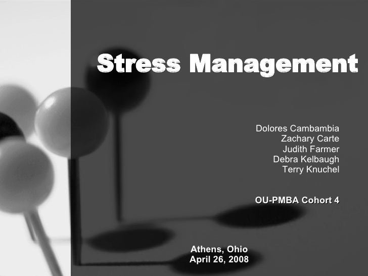 Stress Management Dolores Cambambia Zachary Carte Judith Farmer Debra Kelbaugh Terry Knuchel OU-PMBA Cohort 4 Athens, Ohio...