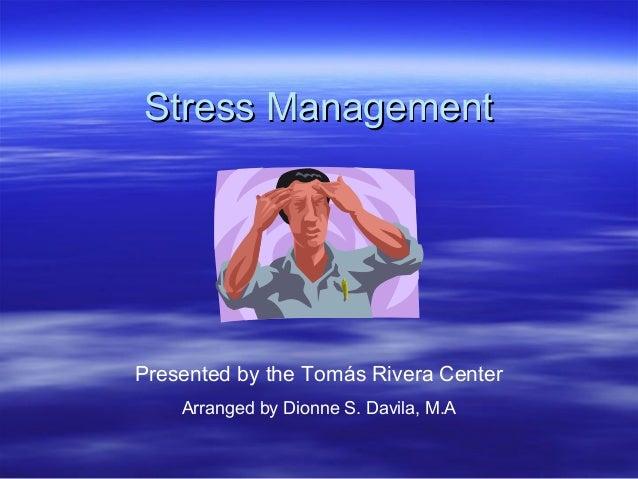 Stress ManagementStress ManagementPresented by the Tomás Rivera CenterArranged by Dionne S. Davila, M.A