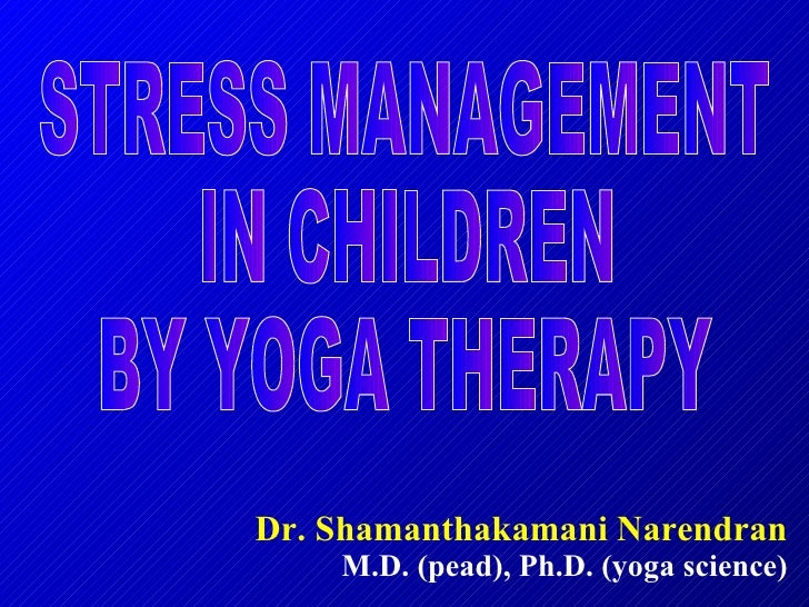 Dr. Shamanthakamani Narendran M.D. (pead), Ph.D. (yoga science) STRESS MANAGEMENT IN CHILDREN BY YOGA THERAPY