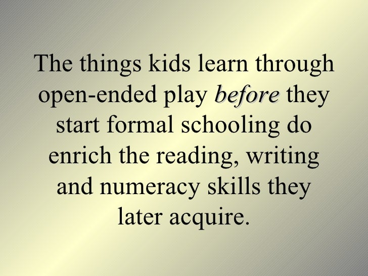 The things kids learn through open-ended play  before  they start formal schooling do enrich the reading, writing and nume...