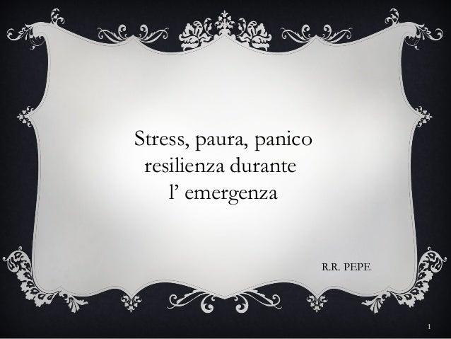 Stress, paura, panico resilienza durante    l' emergenza                        R.R. PEPE                                 ...