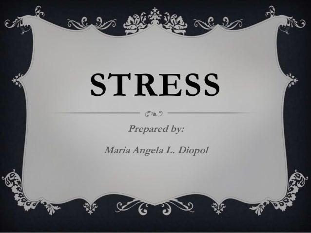 STRESS     Prepared by:Maria Angela L. Diopol