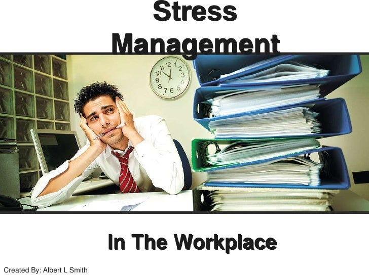 Stress Management<br />In The Workplace<br />Created By: Albert L Smith<br />