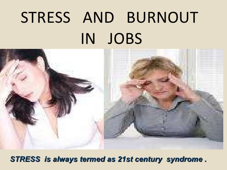 STRESS  AND  BURNOUT  IN  JOBS STRESS  is always termed as 21st century  syndrome .