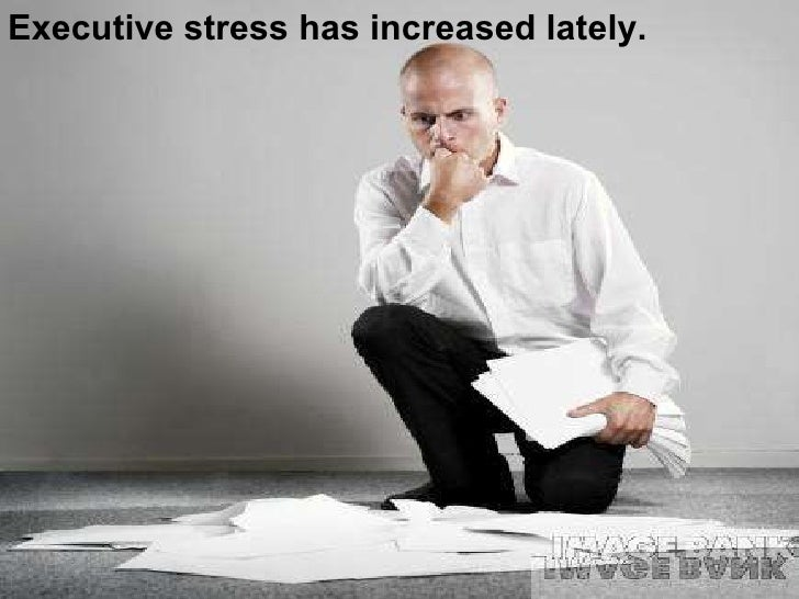 Executive stress has increased lately.