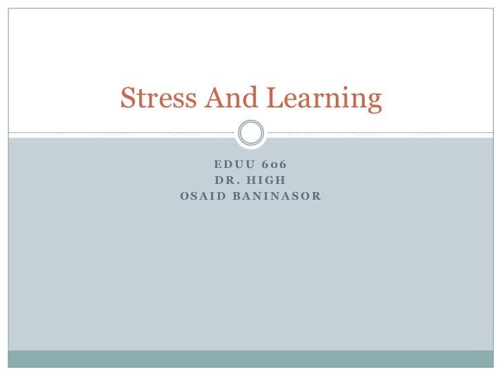 Stress And Learning        EDUU 606        DR. HIGH    OSAID BANINASOR