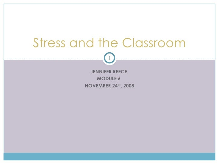 JENNIFER REECE  MODULE 6  NOVEMBER 24 TH , 2008 Stress and the Classroom