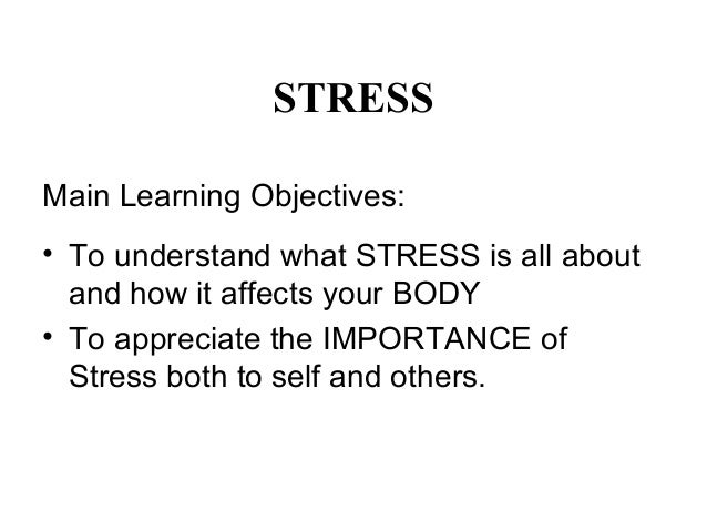 STRESS Main Learning Objectives: • To understand what STRESS is all about and how it affects your BODY • To appreciate the...