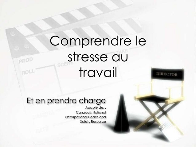 Comprendre le stresse au travail Et en prendre charge Adapté de: : Canada's National Occupational Health and Safety Resour...