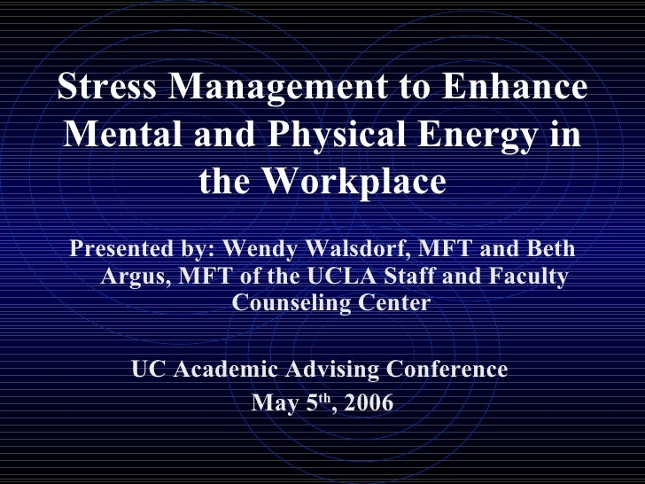 Stress Management to Enhance Mental and Physical Energy in the Workplace <ul><li>Presented by: Wendy Walsdorf, MFT and Bet...