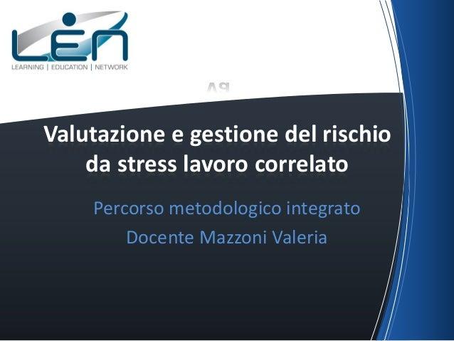 VaValutazione e gestione del rischio    da stress lavoro correlato    Percorso metodologico integrato        Docente Mazzo...