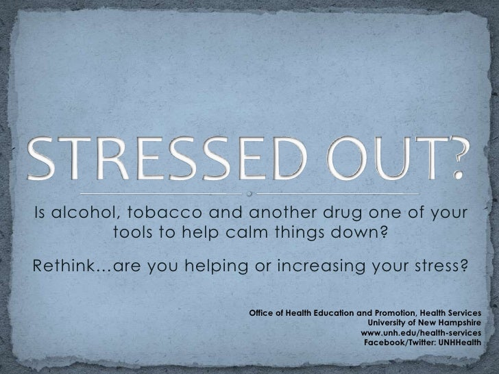 STRESSED OUT?<br />Is alcohol, tobacco and another drug one of your tools to help calm things down? <br />Rethink…are you ...