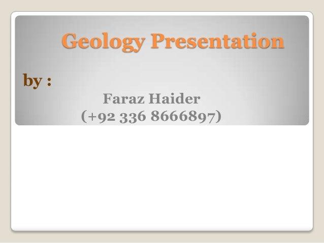 Geology Presentationby :Faraz Haider(+92 336 8666897)