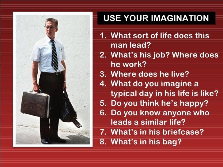 <ul><li>What sort of life does this man lead?  </li></ul><ul><li>What's his job? Where does he work? </li></ul><ul><li>Whe...