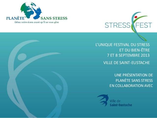 L'UNIQUE FESTIVAL DU STRESS ET DU BIEN-ÊTRE 7 ET 8 SEPTEMBRE 2013 VILLE DE SAINT-EUSTACHE UNE PRÉSENTATION DE PLANÈTE SANS...