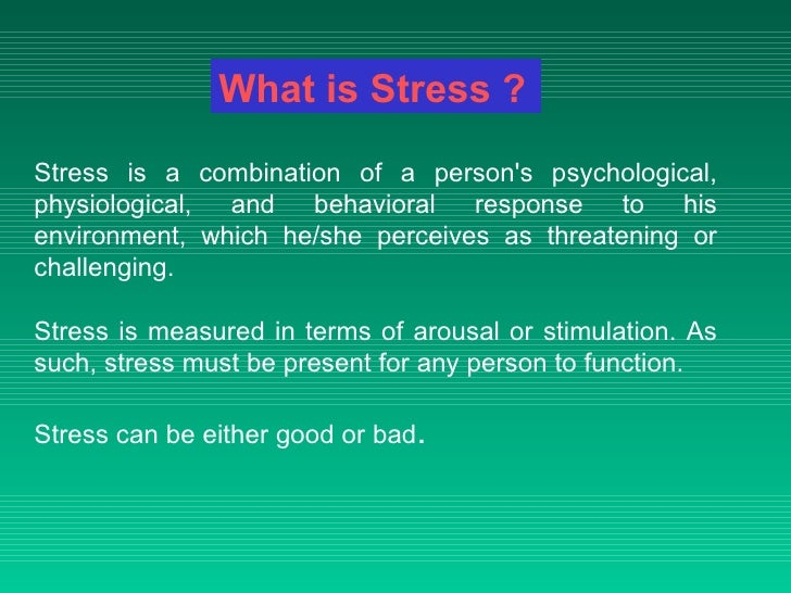 Stress is a combination of a person's psychological, physiological, and behavioral response to his environment, which he/s...
