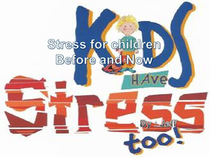Stress for childrenBefore and Now<br />By : Jeff<br />