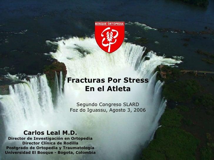 Fracturas Por Stress En el Atleta Segundo Congreso SLARD Foz do Iguassu, Agosto 3, 2006 Carlos Leal M.D. Director de Inves...