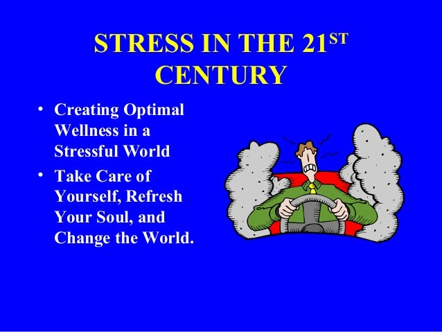 STRESS IN THE 21ST CENTURY • Creating Optimal Wellness in a Stressful World • Take Care of Yourself, Refresh Your Soul, an...