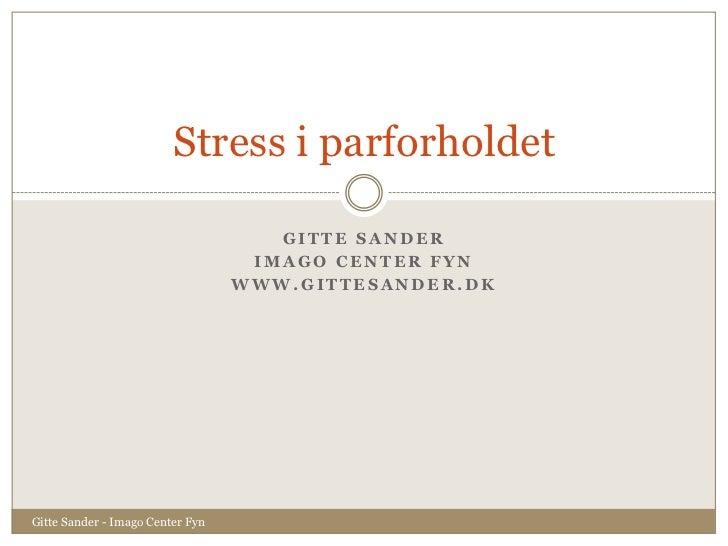 Gitte Sander<br />Imago Center Fyn<br />www.gittesander.dk<br />Stress i parforholdet<br />Gitte Sander - Imago Center Fyn...