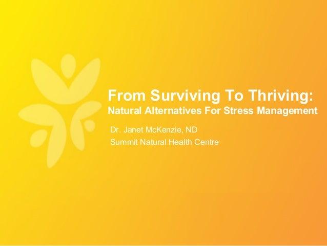From Surviving To Thriving:Natural Alternatives For Stress ManagementDr. Janet McKenzie, NDSummit Natural Health Centre