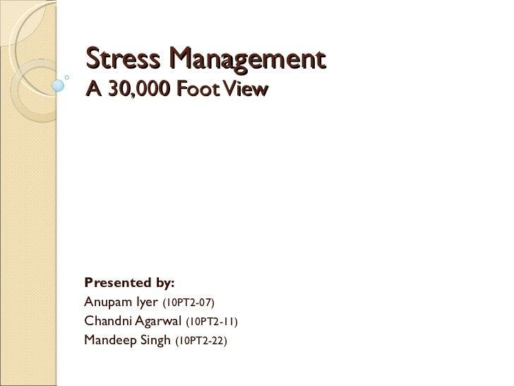 Stress Management A 30,000 Foot View Presented by: Anupam Iyer  (10PT2-07) Chandni Agarwal  (10PT2-11) Mandeep Singh  (10P...