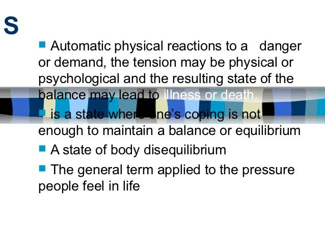 S     Automatic physical reactions to a danger    or demand, the tension may be physical or    psychological and the resu...