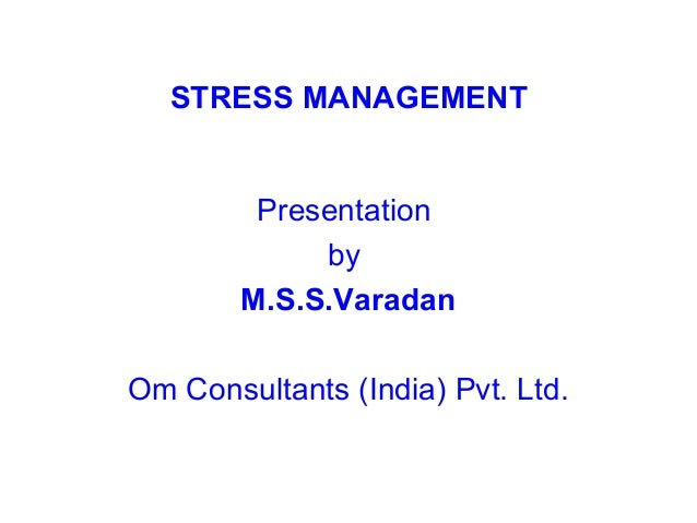 STRESS MANAGEMENT         Presentation             by        M.S.S.VaradanOm Consultants (India) Pvt. Ltd.