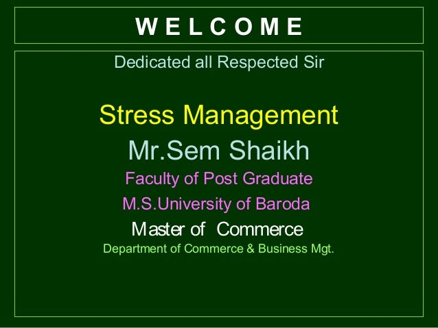 W E L C O M E Dedicated all Respected Sir Stress Management Mr.Sem Shaikh Faculty of Post Graduate M.S.University of Barod...