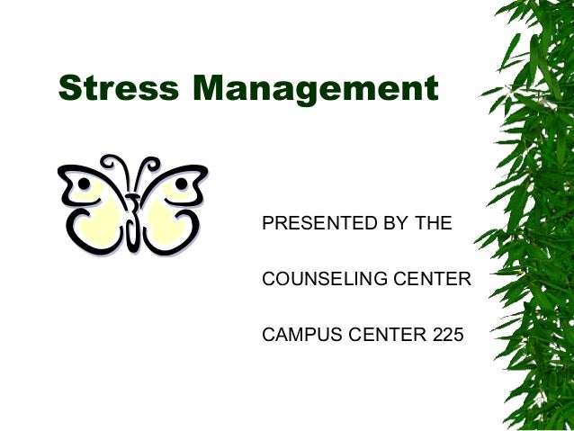 Stress Management PRESENTED BY THE COUNSELING CENTER CAMPUS CENTER 225