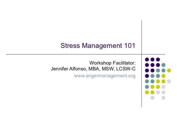 Stress Management 101                  Workshop Facilitator:Jennifer Alfonso, MBA, MSW, LCSW-C           www.angermanageme...