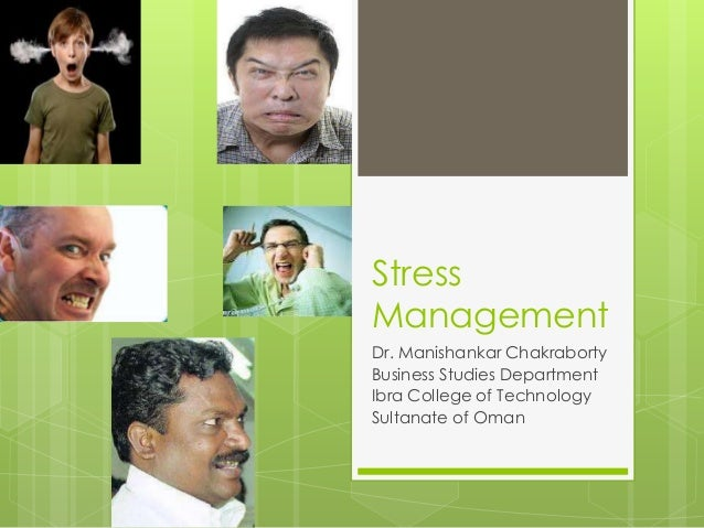 Stress Management Dr. Manishankar Chakraborty Business Studies Department Ibra College of Technology Sultanate of Oman