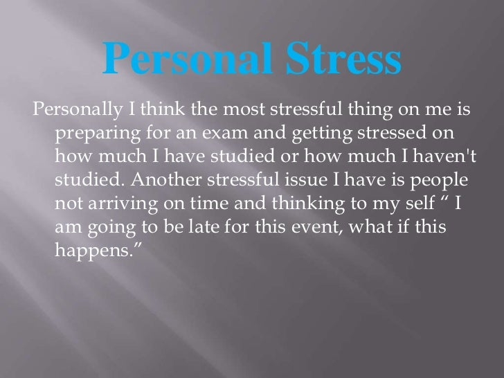 Personal Stress<br />Personally I think the most stressful thing on me is preparing for an exam and getting stressed on ho...