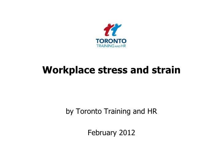 Workplace stress and strain    by Toronto Training and HR          February 2012