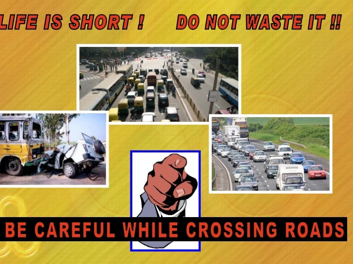 LIFE IS SHORT !  DO NOT WASTE IT !! BE CAREFUL WHILE CROSSING ROADS