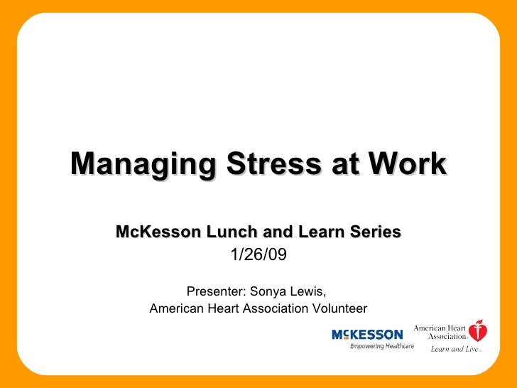 Managing Stress at Work McKesson Lunch and Learn Series 1/26/09 Presenter: Sonya Lewis,  American Heart Association Volunt...