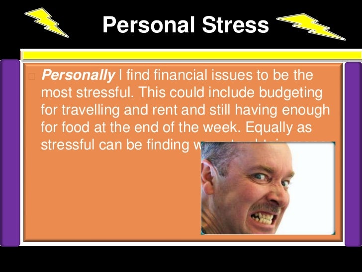 Personal Stress   Personally I find financial issues to be the    most stressful. This could include budgeting    for tra...