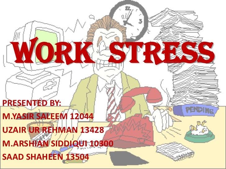 WORK STRESSPRESENTED BY:M.YASIR SALEEM 12044UZAIR UR REHMAN 13428M.ARSHIAN SIDDIQUI 10300SAAD SHAHEEN 13504