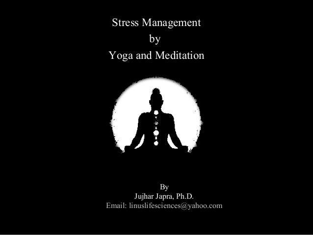 Stress ManagementStress ManagementbybyYoga and MeditationYoga and MeditationBy:By:Jujhar Japra, Ph.D.Jujhar Japra, Ph.D.Ma...