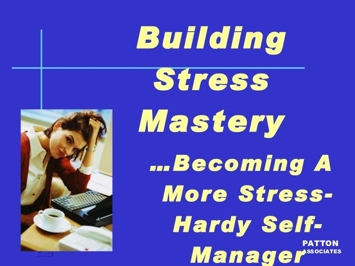 Building Stress Mastery … Becoming A More Stress-Hardy Self-Manager