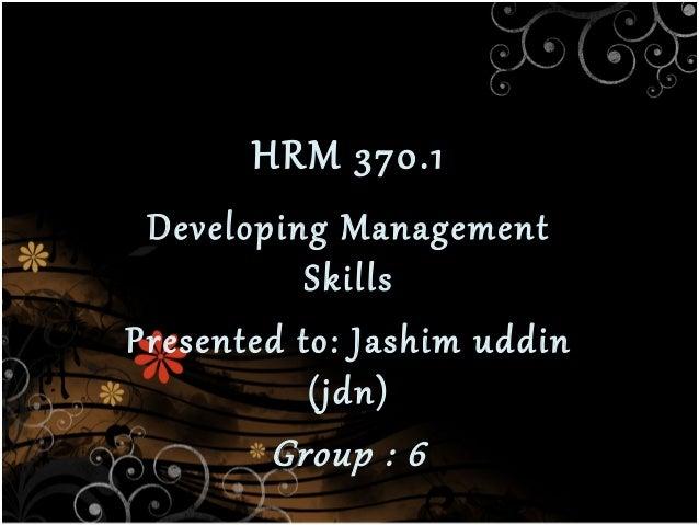 HRM 370.1  Developing Management Skills Presented to: Jashim uddin (jdn) Group : 6