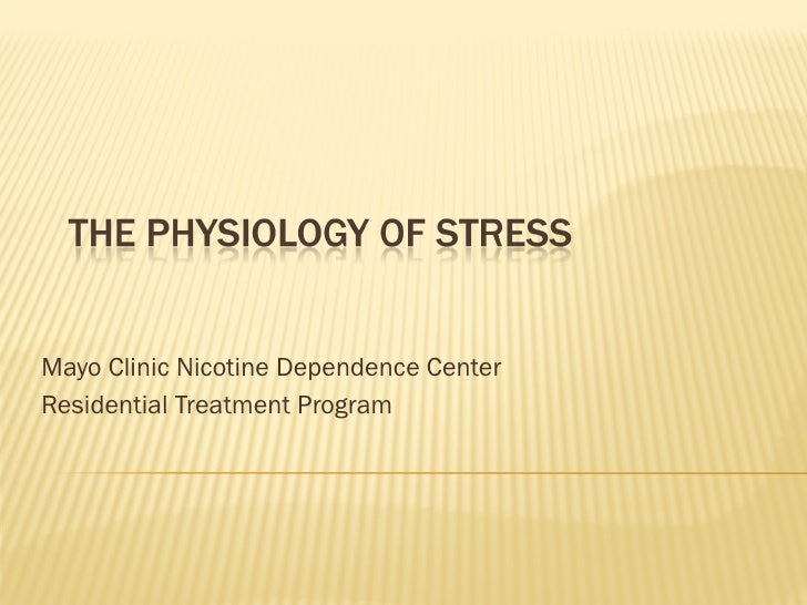 THE PHYSIOLOGY OF STRESS   Mayo Clinic Nicotine Dependence Center Residential Treatment Program